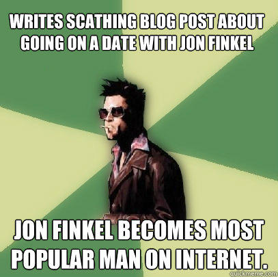 Writes scathing blog post about going on a date with Jon Finkel Jon Finkel becomes most popular man on internet. - Writes scathing blog post about going on a date with Jon Finkel Jon Finkel becomes most popular man on internet.  Helpful Tyler Durden