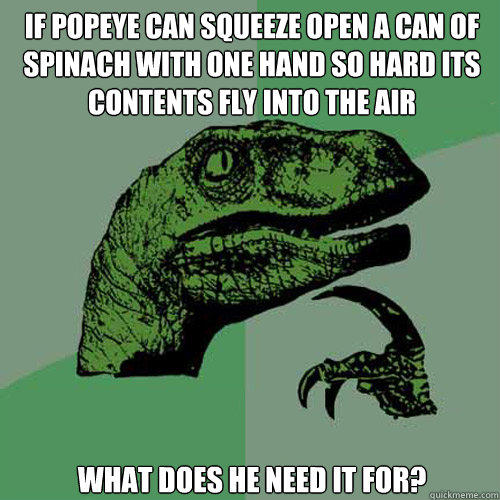 if popeye can squeeze open a can of spinach with one hand so hard its contents fly into the air what does he need it for? - if popeye can squeeze open a can of spinach with one hand so hard its contents fly into the air what does he need it for?  Philosoraptor