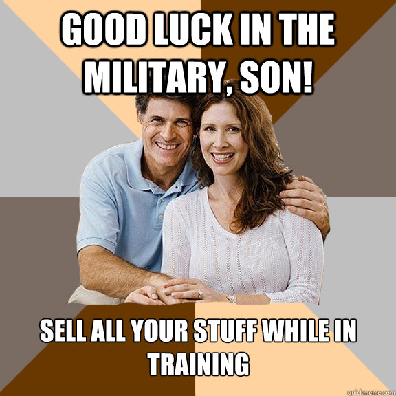 Good luck in the Military, son! Sell all your stuff while in training - Good luck in the Military, son! Sell all your stuff while in training  Scumbag Parents
