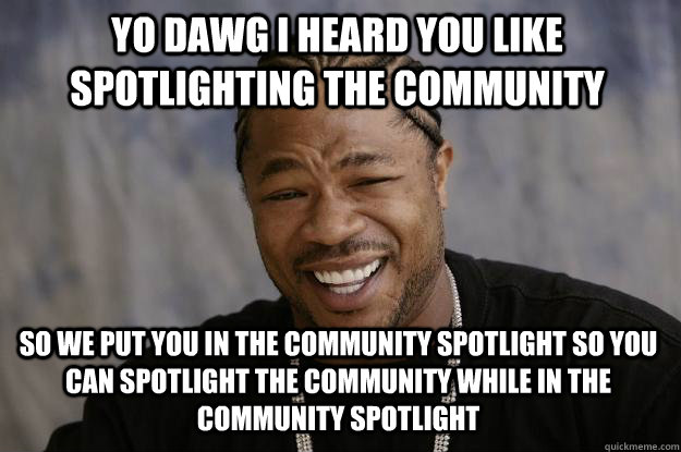 YO DAWG I HEARd YOU like spotlighting the community so we put you in the community spotlight so you can spotlight the community while in the community spotlight - YO DAWG I HEARd YOU like spotlighting the community so we put you in the community spotlight so you can spotlight the community while in the community spotlight  Xzibit meme