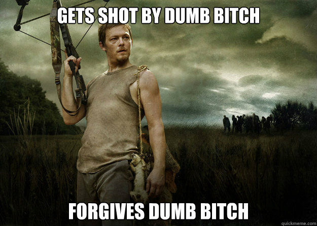 Gets shot by dumb bitch forgives dumb bitch - Gets shot by dumb bitch forgives dumb bitch  Good Guy Daryl