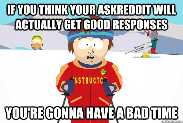 IF YOU THINK YOUR ASKREDDIT WILL ACTUALLY GET GOOD RESPONSES YOU'RE GONNA HAVE A BAD TIME - IF YOU THINK YOUR ASKREDDIT WILL ACTUALLY GET GOOD RESPONSES YOU'RE GONNA HAVE A BAD TIME  Super Cool Ski Instructor