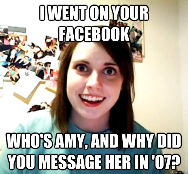 I went on your facebook who's amy, and why did you message her in '07? - I went on your facebook who's amy, and why did you message her in '07?  Overly Attached Girlfriend