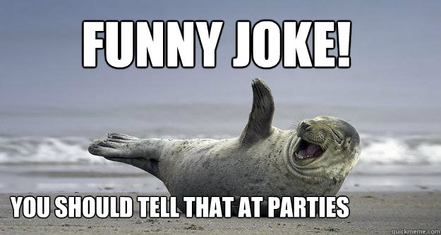 Sarcastically Funny Meme : Funny joke you should tell that at parties sarcastic
