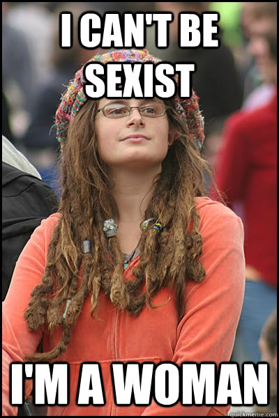 I can't be sexist I'm a woman - I can't be sexist I'm a woman  College Liberal