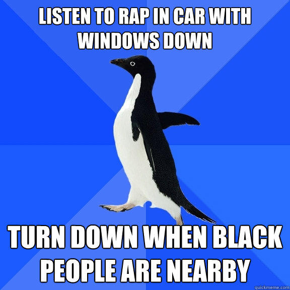 Listen to Rap in car with windows down Turn down when black people are nearby - Listen to Rap in car with windows down Turn down when black people are nearby  Socially Awkward Penguin