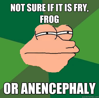 Not sure if it is fry, frog or anencephaly
