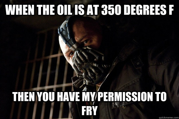 When the oil is at 350 degrees F  then you have my permission to fry - When the oil is at 350 degrees F  then you have my permission to fry  Permission Bane