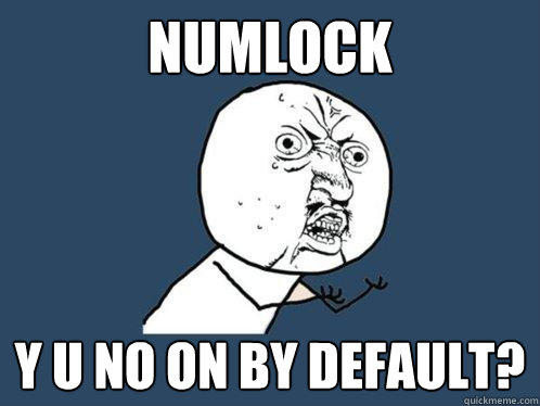 NumLock y u no on by default? - NumLock y u no on by default?  Y U No