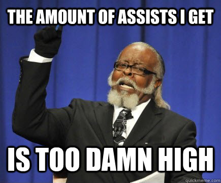 The amount of assists i get is too damn high - The amount of assists i get is too damn high  Too Damn High
