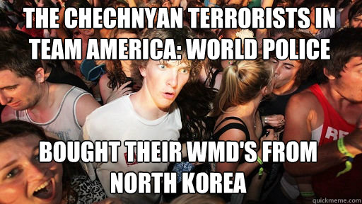 The Chechnyan terrorists in Team America: World Police  Bought their WMD's from North Korea - The Chechnyan terrorists in Team America: World Police  Bought their WMD's from North Korea  Sudden Clarity Clarence
