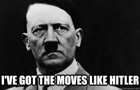 I've got the moves like Hitler  Bad Guy Hitler