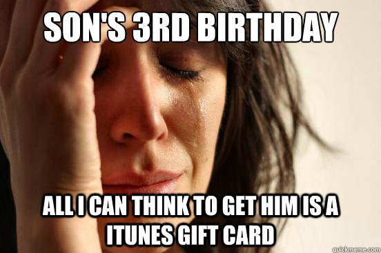 Son's 3rd Birthday All I can think to get him is a iTunes gift card - Son's 3rd Birthday All I can think to get him is a iTunes gift card  First World Problems