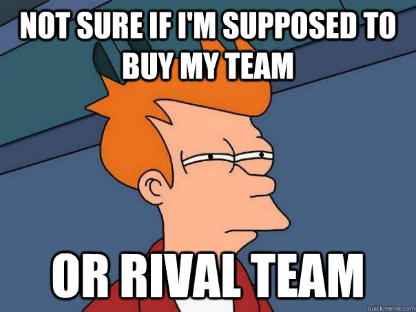 Not sure if I'm supposed to buy my team Or rival team - Not sure if I'm supposed to buy my team Or rival team  Futurama Fry