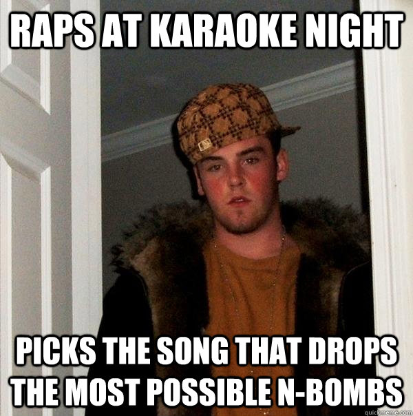 Raps at karaoke night picks the song that drops the most possible n-bombs - Raps at karaoke night picks the song that drops the most possible n-bombs  Scumbag Steve