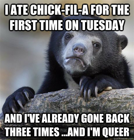 I ate chick-fil-a for the first time on Tuesday and i've already gone back three times ...and i'm queer - I ate chick-fil-a for the first time on Tuesday and i've already gone back three times ...and i'm queer  Confession Bear