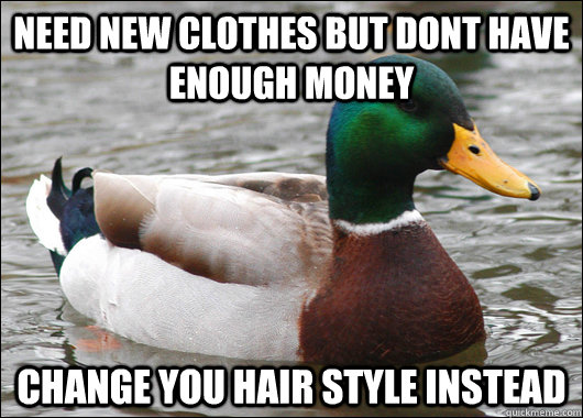 Need new clothes but dont have enough money Change you hair style instead - Need new clothes but dont have enough money Change you hair style instead  Actual Advice Mallard