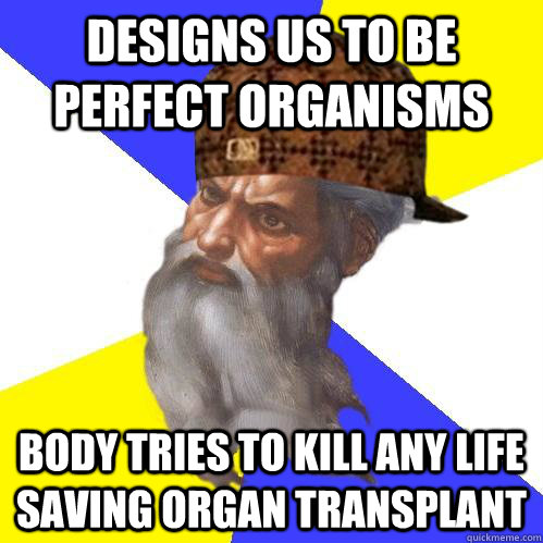 Designs us to be perfect organisms Body tries to kill any life saving organ transplant  Scumbag Advice God