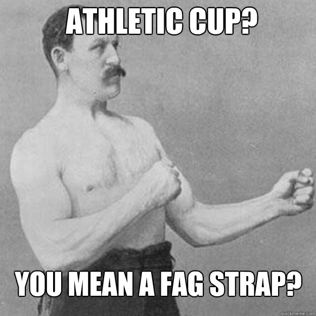 athletic cup?  You mean a fag strap? - athletic cup?  You mean a fag strap?  Misc