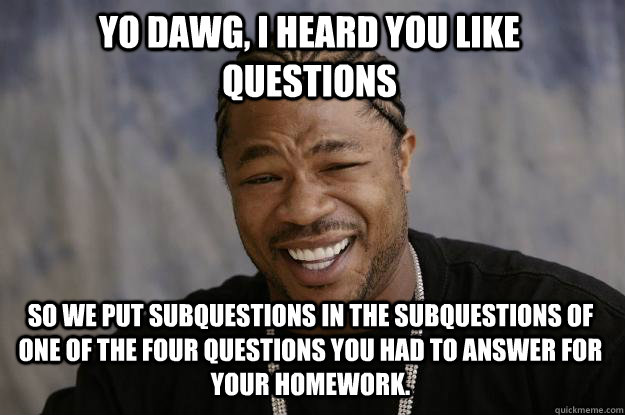 Yo dawg, I heard you like questions so we put subquestions in the subquestions of one of the four questions you had to answer for your homework. - Yo dawg, I heard you like questions so we put subquestions in the subquestions of one of the four questions you had to answer for your homework.  Xzibit meme