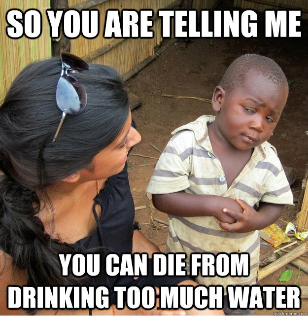 So you are telling me  you can die from drinking too much water - So you are telling me  you can die from drinking too much water  Skeptical Third World Kid