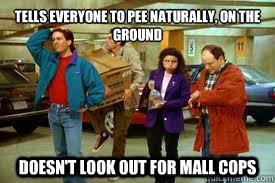 Tells everyone to pee naturally, on the ground Doesn't look out for mall cops - Tells everyone to pee naturally, on the ground Doesn't look out for mall cops  Misc