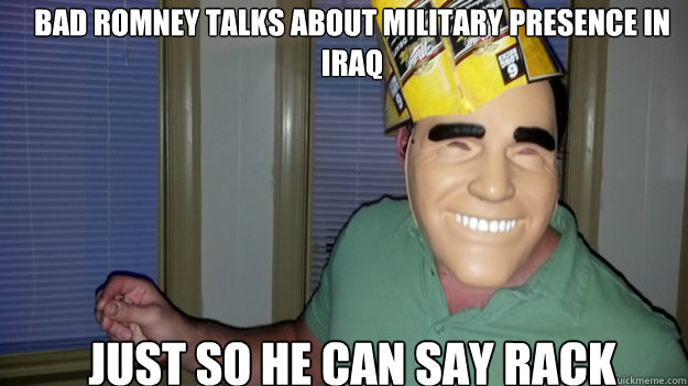 bad romney talks about military presence in Iraq Just so he can say rack - bad romney talks about military presence in Iraq Just so he can say rack  badromney
