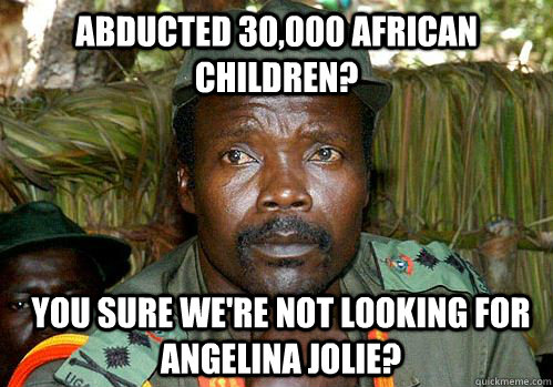 abducted 30,000 african children? you sure we're not looking for angelina jolie?  Kony Meme