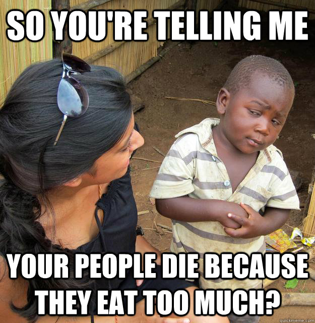 so you're telling me your people die because they eat too much?