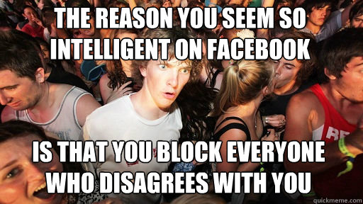 The reason you seem so intelligent on facebook  is that you block everyone who disagrees with you - The reason you seem so intelligent on facebook  is that you block everyone who disagrees with you  Sudden Clarity Clarence