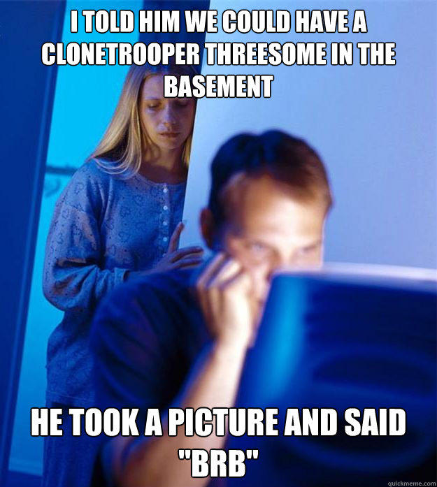 I told him we could have a Clonetrooper threesome in the basement He took a picture and said