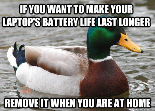 If you want to make your laptop's battery life last longer Remove it when you are at home - If you want to make your laptop's battery life last longer Remove it when you are at home  Actual Advice Mallard