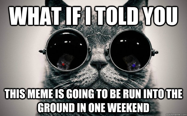 What if i told you this meme is going to be run into the ground in one weekend