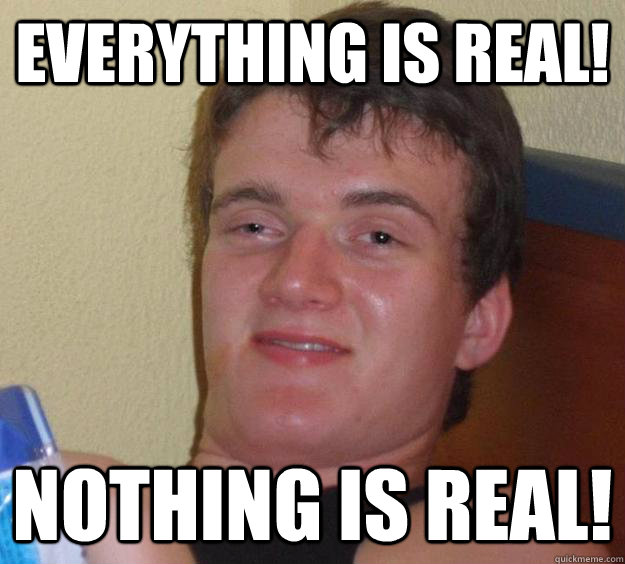 EVERYTHING IS REAL! nOTHING IS rEAL!  10 Guy