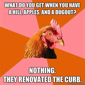 what do you get when you have a hill, apples, and a dugout? nothing. they renovated the curb.   Anti-Joke Chicken