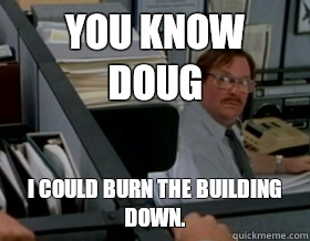 You know Doug I could burn the building down. - You know Doug I could burn the building down.  Office Space Milton