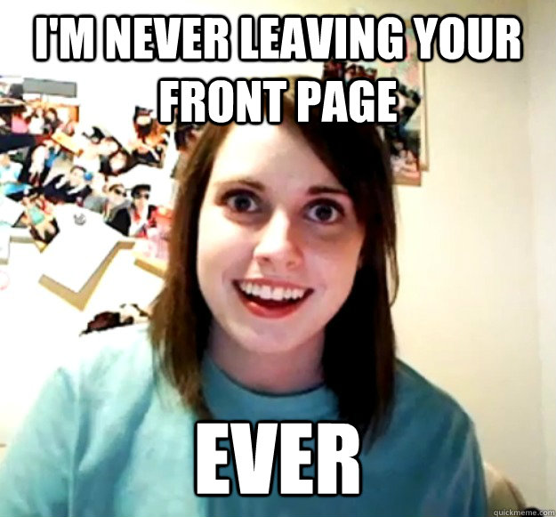I'm never leaving your front page ever - I'm never leaving your front page ever  Overly Attached Girlfriend
