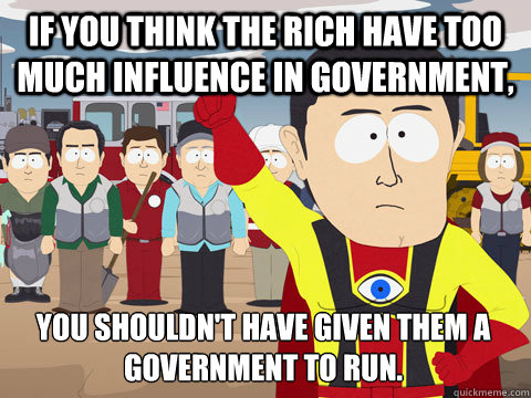 If you think the rich have too much influence in government, You shouldn't have given them a government to run. - If you think the rich have too much influence in government, You shouldn't have given them a government to run.  Captain Hindsight