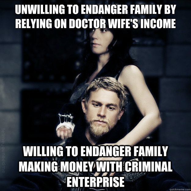 Unwilling to endanger family by relying on Doctor Wife's Income Willing to endanger family making money with criminal enterprise  SOA Logic