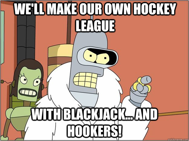 We'll make our own hockey league With Blackjack... and Hookers!