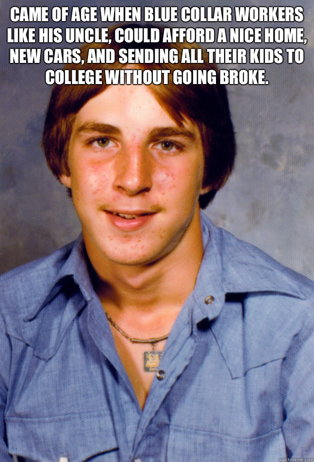 Came of age when blue collar workers like his uncle, could afford a nice home, new cars, and sending all their kids to college without going broke.  - Came of age when blue collar workers like his uncle, could afford a nice home, new cars, and sending all their kids to college without going broke.   Old Economy Steven