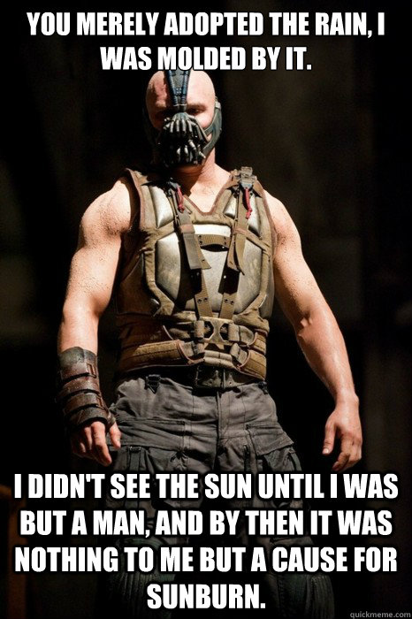 You merely adopted the rain, I was molded by it.  I didn't see the sun until I was but a man, and by then it was nothing to me but a cause for sunburn.  Permission Bane