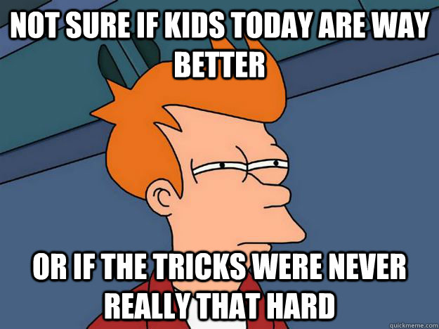 Not sure if kids today are way better or if the tricks were never really that hard - Not sure if kids today are way better or if the tricks were never really that hard  Skate Fry