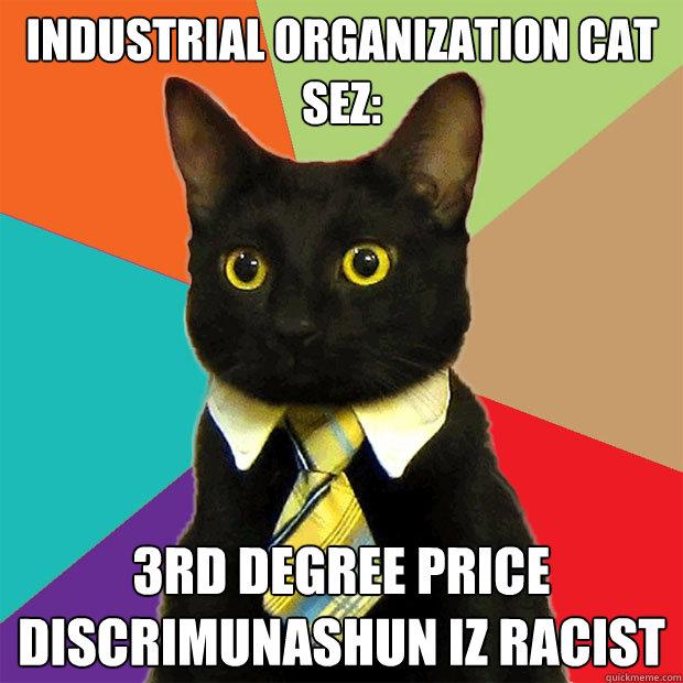 Industrial Organization Cat sez: 3rd degree price discrimunashun iz racist  Business Cat