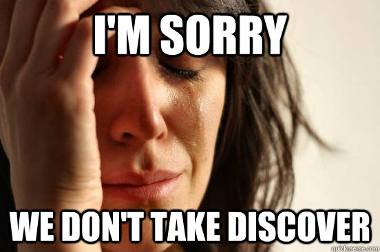 I'm sorry we don't take discover - I'm sorry we don't take discover  First World Problems