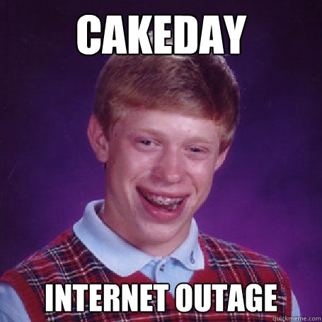 cakeday internet outage - cakeday internet outage  BadLuck Brian