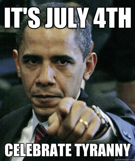 It's July 4th  Celebrate Tyranny