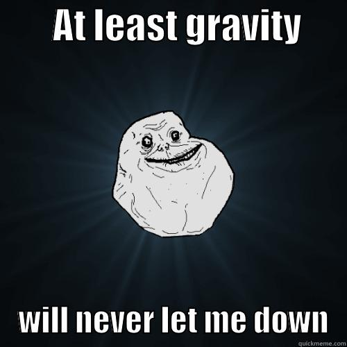 AT LEAST GRAVITY           WILL NEVER LET ME DOWN   Forever Alone