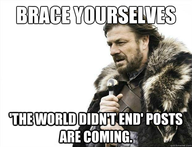 Brace yourselves 'The world didn't end' posts are coming.