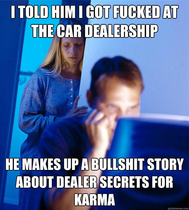I told him i got fucked at the car dealership He makes up a bullshit story about dealer secrets for karma - I told him i got fucked at the car dealership He makes up a bullshit story about dealer secrets for karma  Redditors Wife